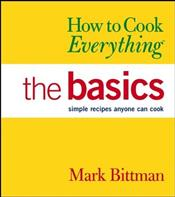 How to Cook Everything: The Basics: Simple Recipes Anyone Can Cook - Bittman, Mark