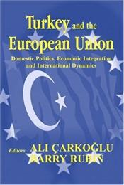 Turkey and the European Union : Domestic Politics , Economic Integration and International Dynamics - Çarkoğlu, Ali