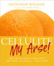 Cellulite My Arse! - Walker, Shonagh