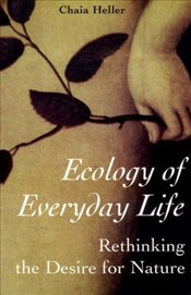 Ecology of Everyday Life : Rethinking the Desire for Nature - Heller, Chaia