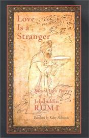 Love Is a Stranger : Selected Lyric Poetry of Jalaluddin Rumi - Rumi, Mevlana Celaleddin