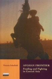 Afghan Frontier : Feuding and Fighting in Central Asia - Schofield, Victoria